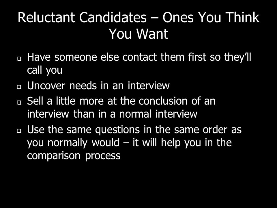 Reluctant Candidates – Ones You Think You Want Have someone else contact them first so theyll call you Uncover needs in an interview Sell a little more at the conclusion of an interview than in a normal interview Use the same questions in the same order as you normally would – it will help you in the comparison process