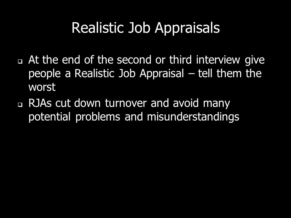 Realistic Job Appraisals At the end of the second or third interview give people a Realistic Job Appraisal – tell them the worst RJAs cut down turnover and avoid many potential problems and misunderstandings