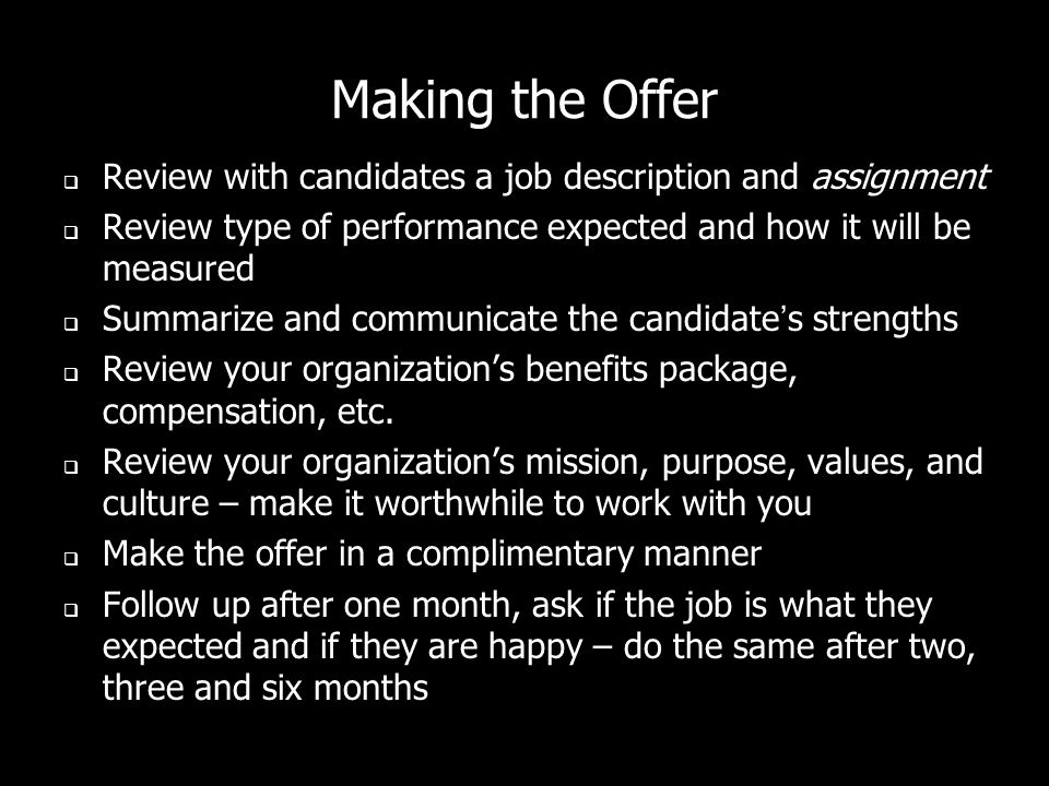 Making the Offer Review with candidates a job description and assignment Review type of performance expected and how it will be measured Summarize and communicate the candidates strengths Review your organizations benefits package, compensation, etc.