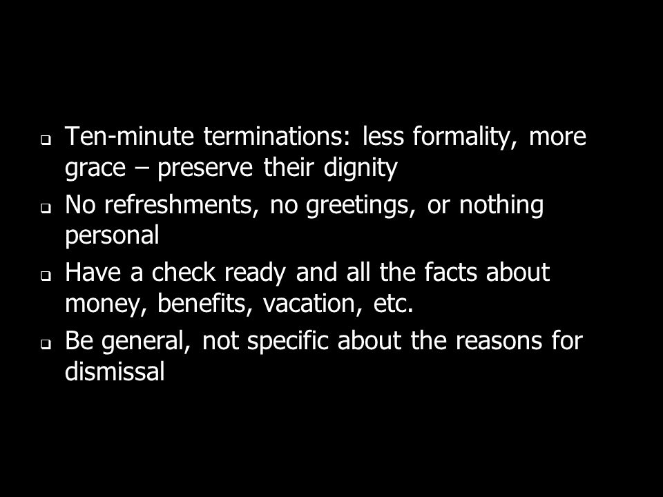 Ten-minute terminations: less formality, more grace – preserve their dignity No refreshments, no greetings, or nothing personal Have a check ready and all the facts about money, benefits, vacation, etc.