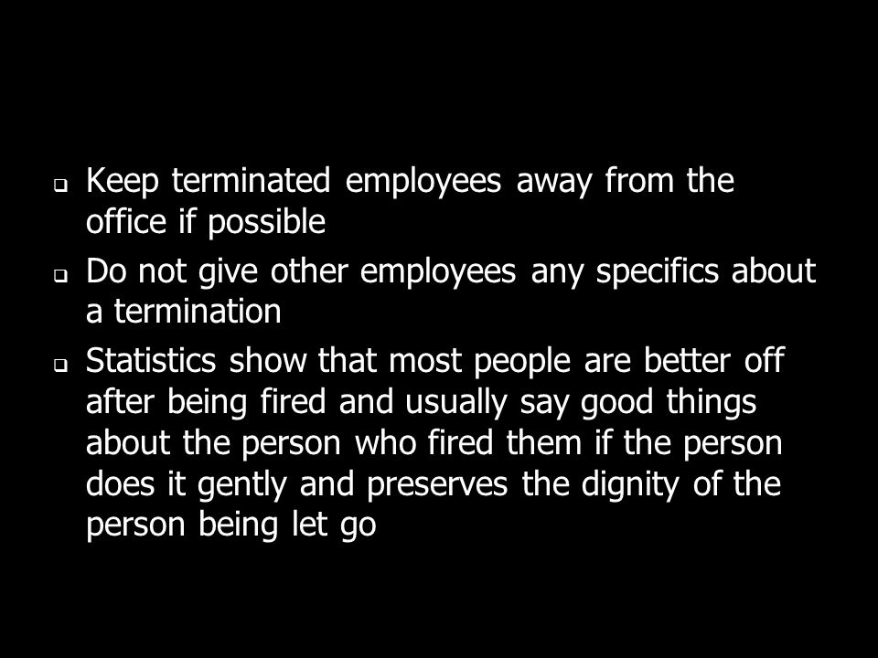Keep terminated employees away from the office if possible Do not give other employees any specifics about a termination Statistics show that most people are better off after being fired and usually say good things about the person who fired them if the person does it gently and preserves the dignity of the person being let go