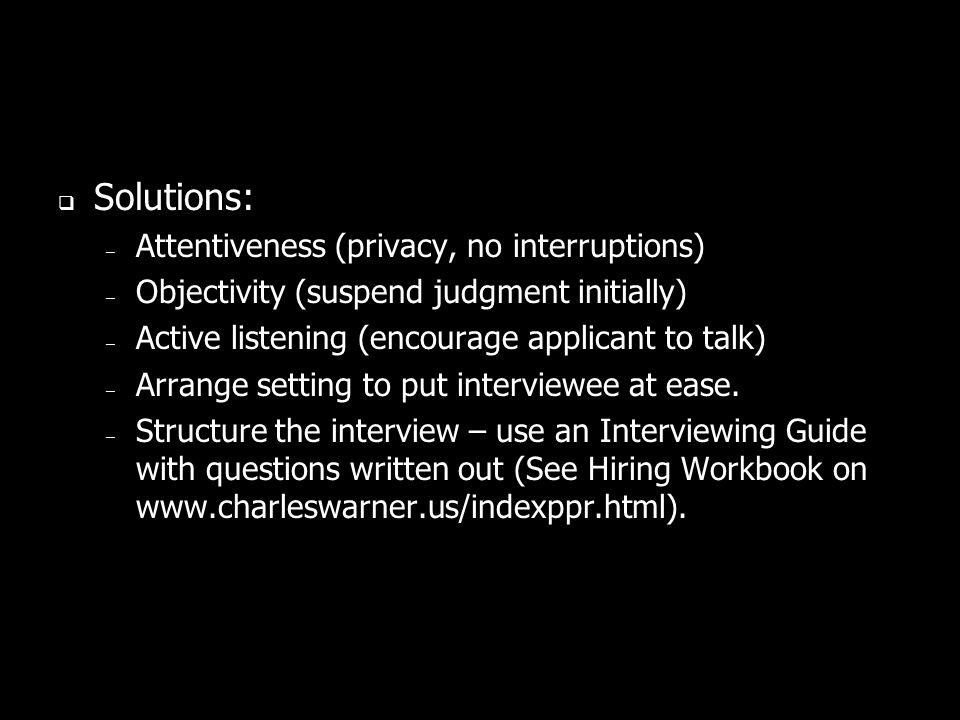 Solutions: – Attentiveness (privacy, no interruptions) – Objectivity (suspend judgment initially) – Active listening (encourage applicant to talk) – Arrange setting to put interviewee at ease.