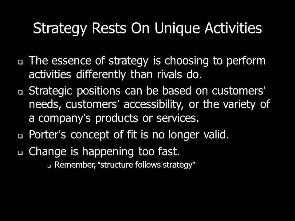 Strategy Rests On Unique Activities The essence of strategy is choosing to perform activities differently than rivals do. Strategic positions can be b