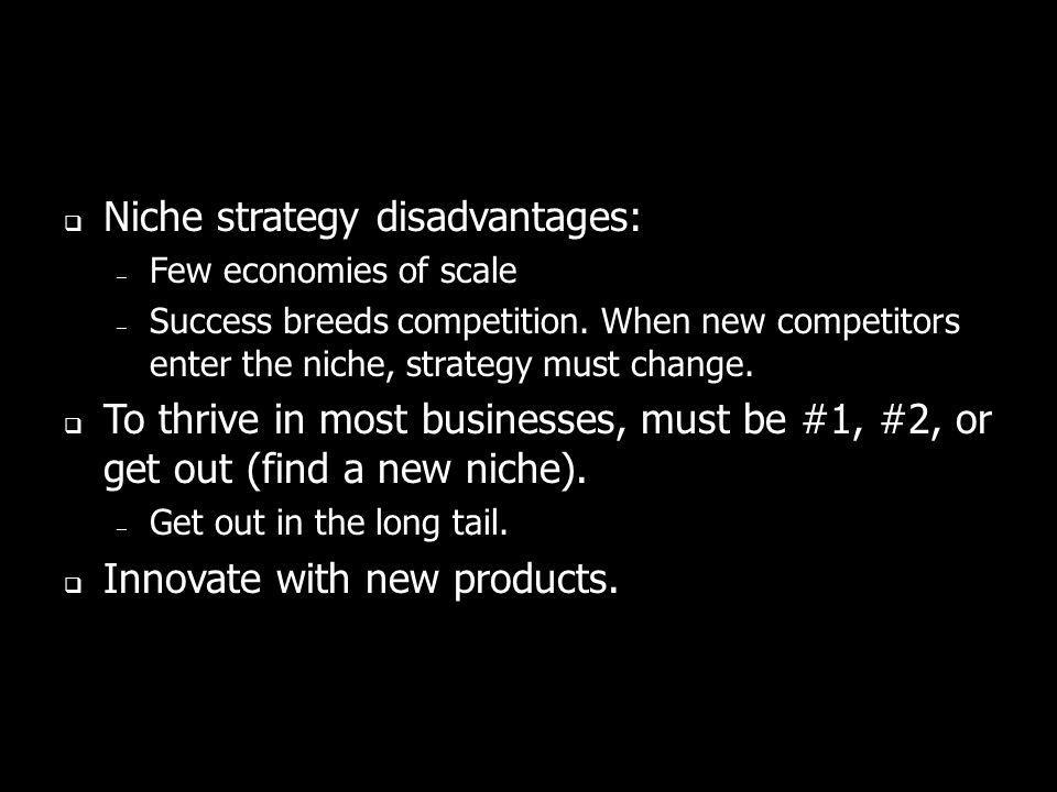 Niche strategy disadvantages: – Few economies of scale – Success breeds competition. When new competitors enter the niche, strategy must change. To th