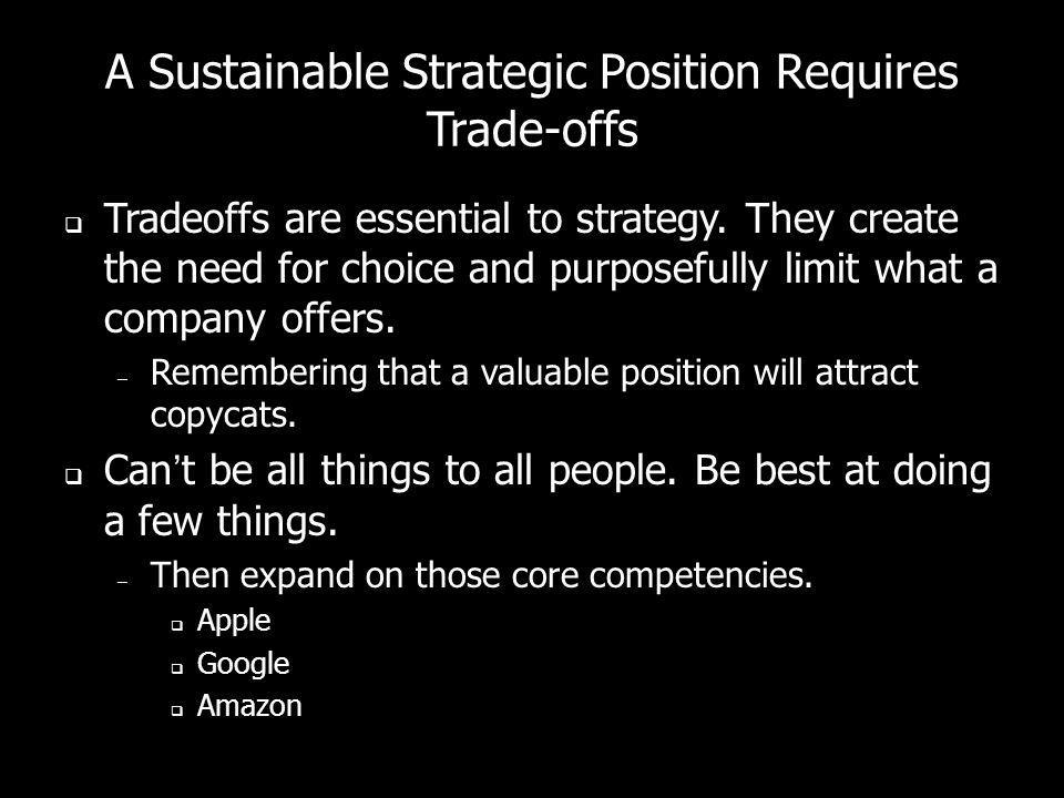 A Sustainable Strategic Position Requires Trade-offs Tradeoffs are essential to strategy. They create the need for choice and purposefully limit what