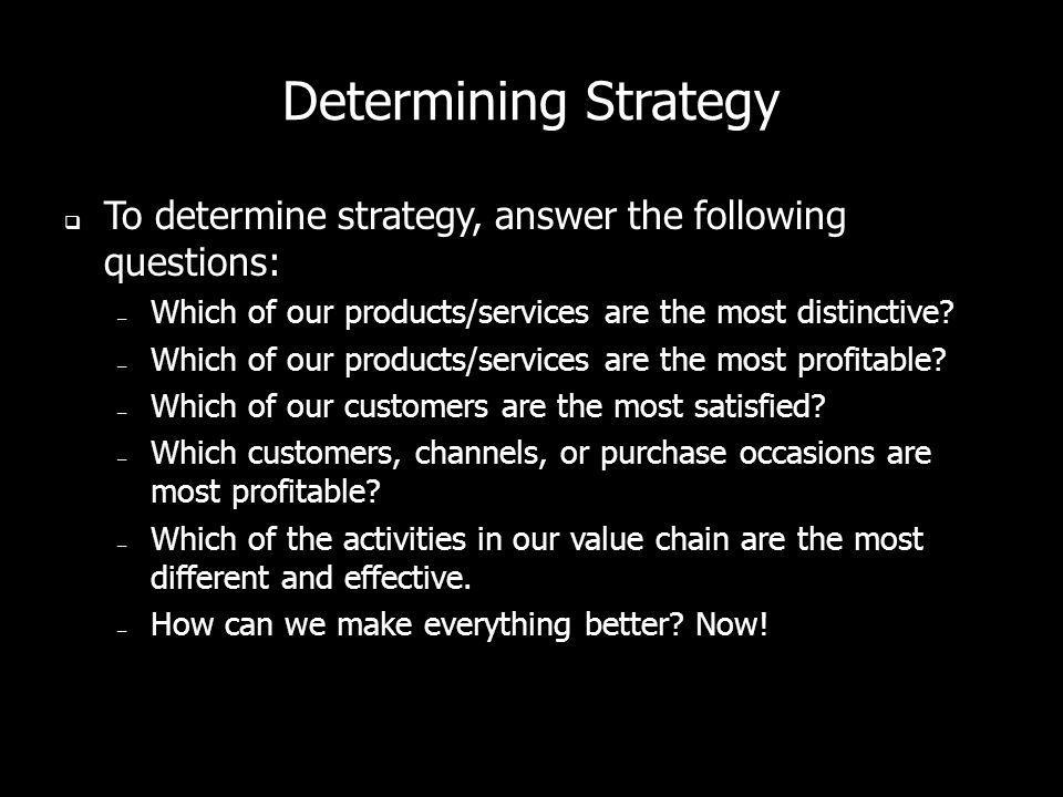 Determining Strategy To determine strategy, answer the following questions: – Which of our products/services are the most distinctive? – Which of our