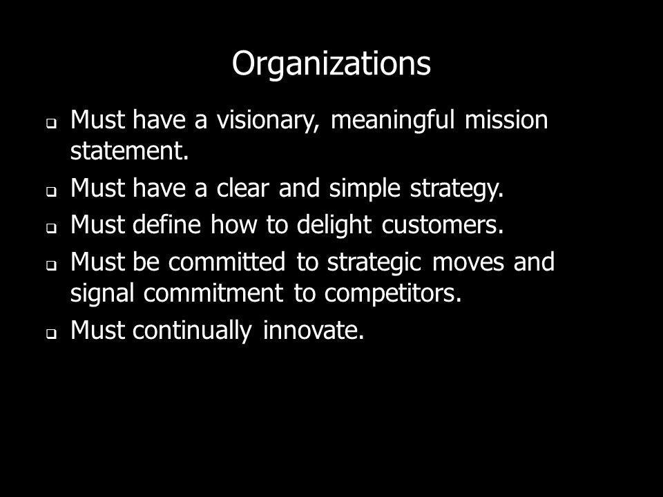 Organizations Must have a visionary, meaningful mission statement. Must have a clear and simple strategy. Must define how to delight customers. Must b