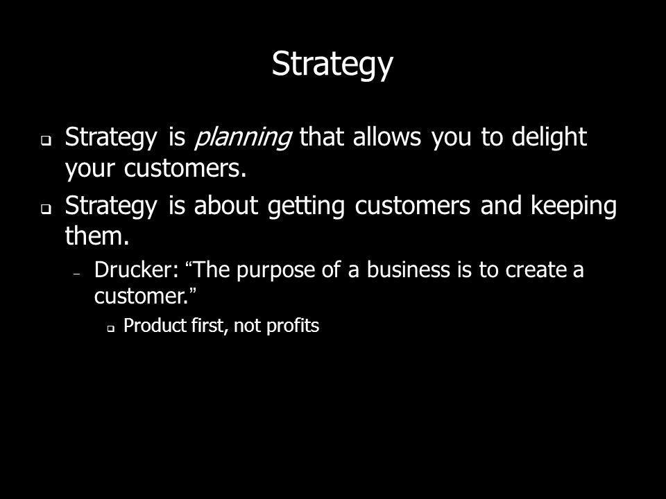 Strategy Strategy is planning that allows you to delight your customers. Strategy is about getting customers and keeping them. – Drucker: The purpose
