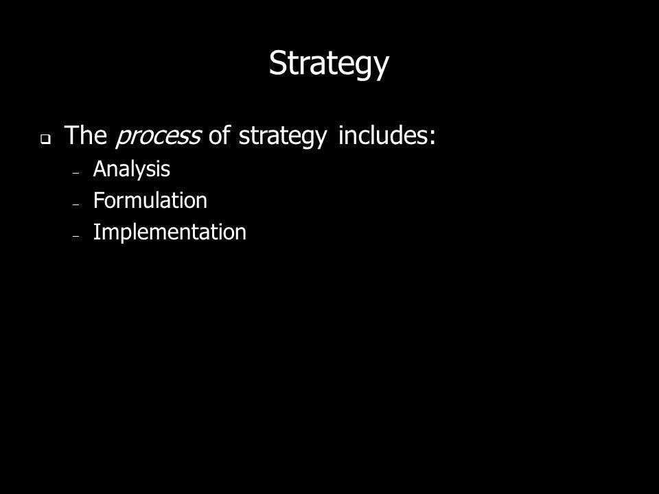Strategy The process of strategy includes: – Analysis – Formulation – Implementation