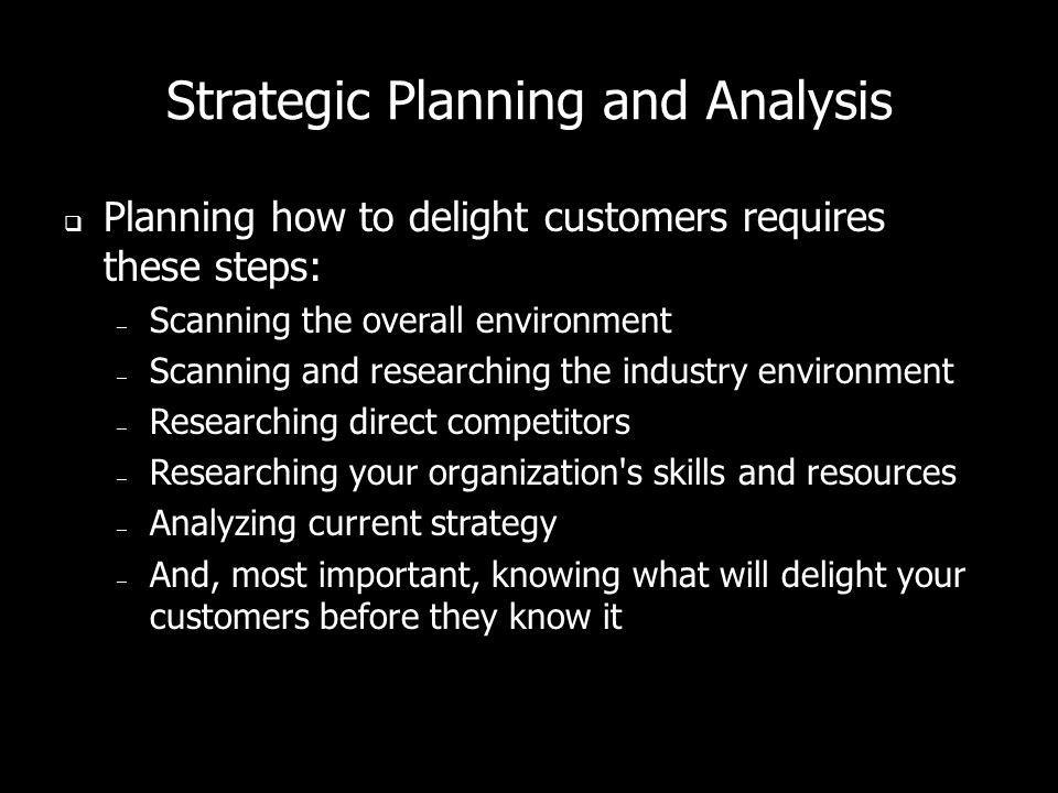 Strategic Planning and Analysis Planning how to delight customers requires these steps: – Scanning the overall environment – Scanning and researching