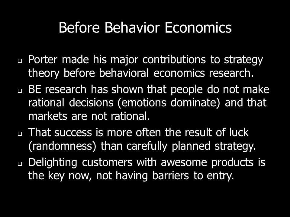 Before Behavior Economics Porter made his major contributions to strategy theory before behavioral economics research. BE research has shown that peop