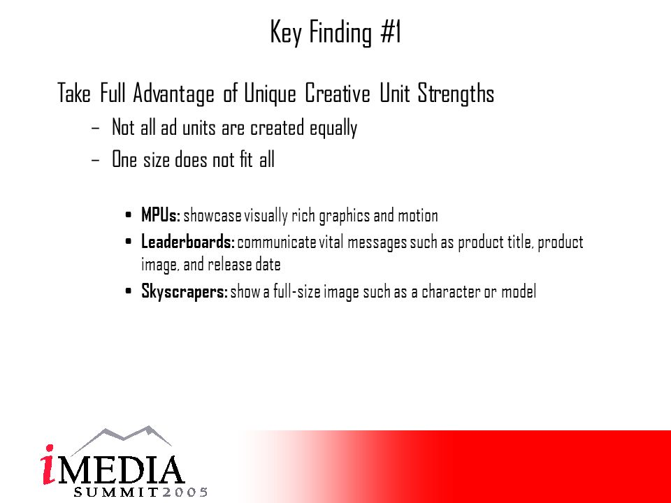 Key Finding #1 Take Full Advantage of Unique Creative Unit Strengths –Not all ad units are created equally –One size does not fit all MPUs: showcase visually rich graphics and motion Leaderboards: communicate vital messages such as product title, product image, and release date Skyscrapers: show a full-size image such as a character or model