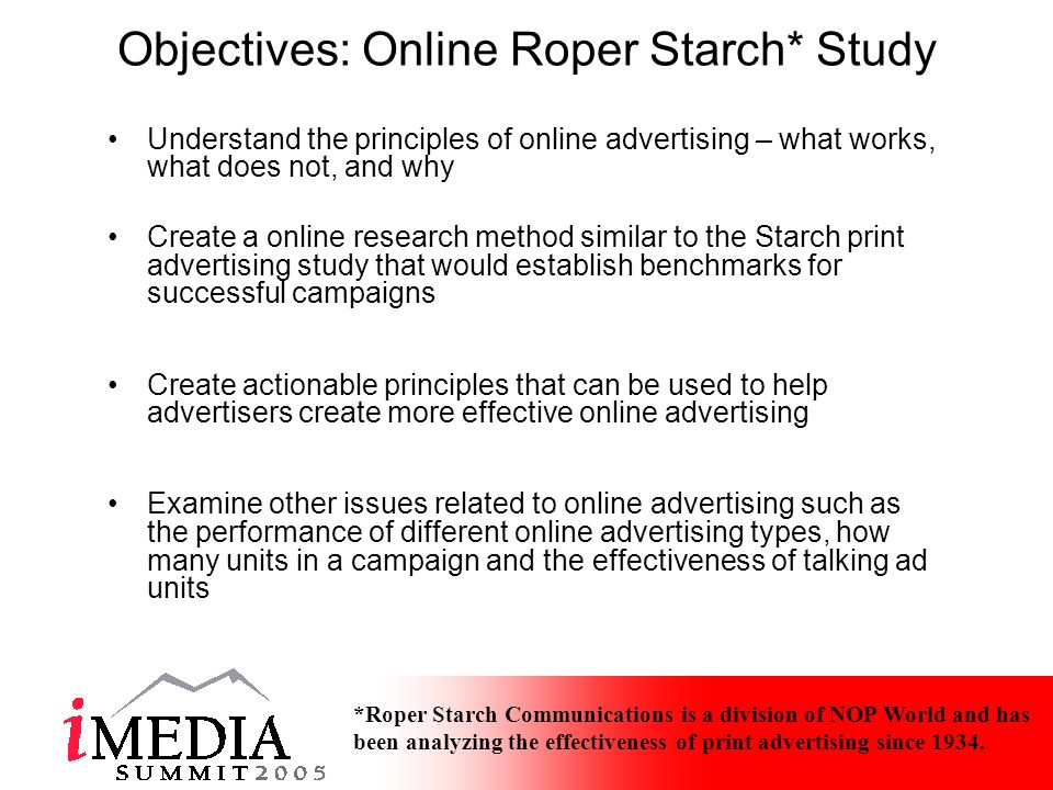 Objectives: Online Roper Starch* Study Understand the principles of online advertising – what works, what does not, and why Create a online research method similar to the Starch print advertising study that would establish benchmarks for successful campaigns Create actionable principles that can be used to help advertisers create more effective online advertising Examine other issues related to online advertising such as the performance of different online advertising types, how many units in a campaign and the effectiveness of talking ad units *Roper Starch Communications is a division of NOP World and has been analyzing the effectiveness of print advertising since 1934.