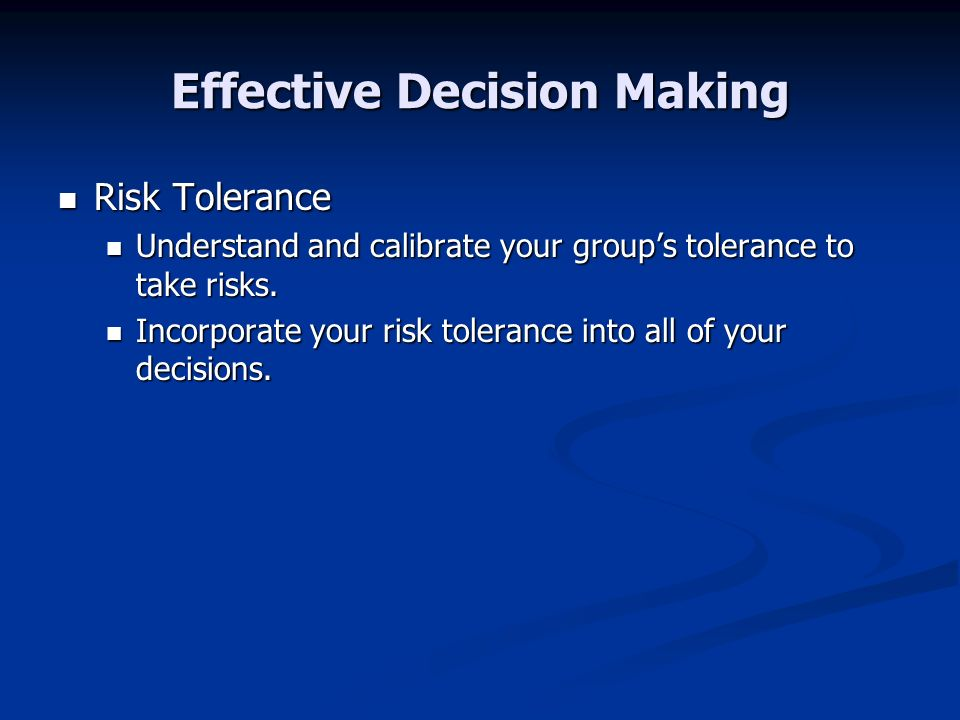 Effective Decision Making Risk Tolerance Risk Tolerance Understand and calibrate your groups tolerance to take risks. Understand and calibrate your gr