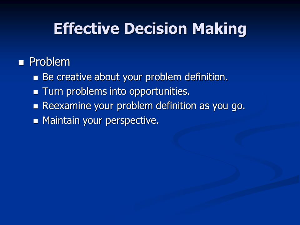 Effective Decision Making Problem Problem Be creative about your problem definition. Be creative about your problem definition. Turn problems into opp