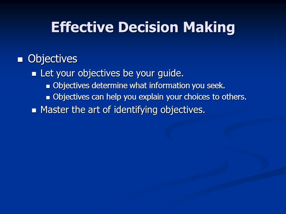 Effective Decision Making Objectives Objectives Let your objectives be your guide. Let your objectives be your guide. Objectives determine what inform