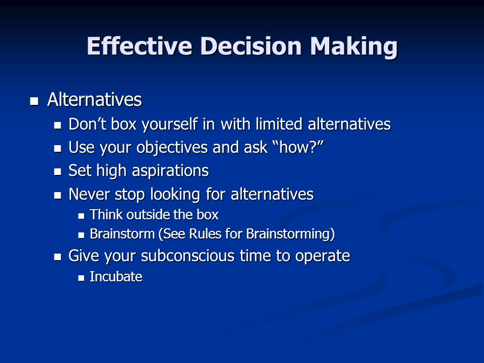 Effective Decision Making Alternatives Alternatives Dont box yourself in with limited alternatives Dont box yourself in with limited alternatives Use