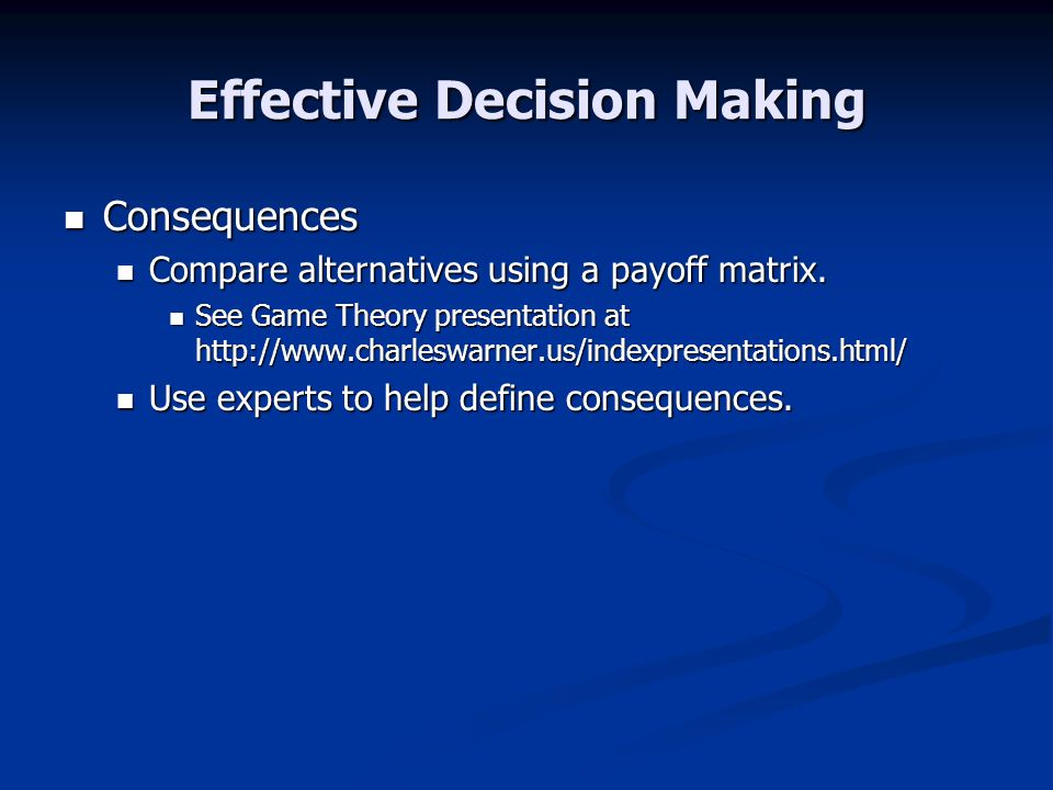 Effective Decision Making Consequences Consequences Compare alternatives using a payoff matrix. Compare alternatives using a payoff matrix. See Game T