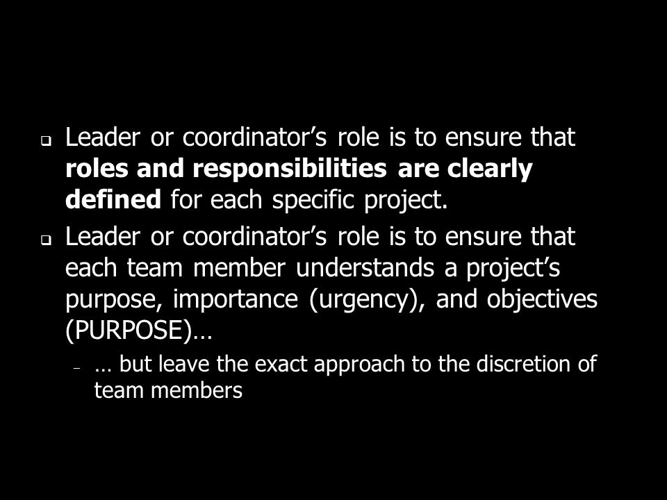 Leader or coordinators role is to ensure that roles and responsibilities are clearly defined for each specific project. Leader or coordinators role is