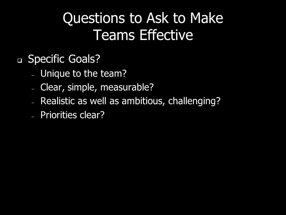 Questions to Ask to Make Teams Effective Specific Goals? – Unique to the team? – Clear, simple, measurable? – Realistic as well as ambitious, challeng