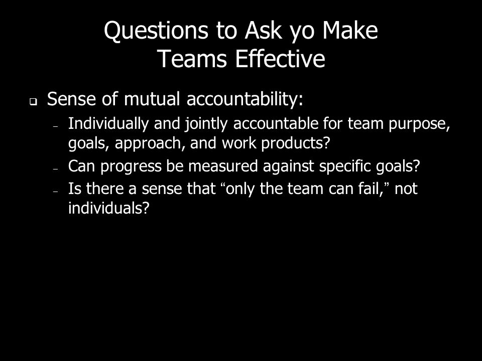 Questions to Ask yo Make Teams Effective Sense of mutual accountability: – Individually and jointly accountable for team purpose, goals, approach, and