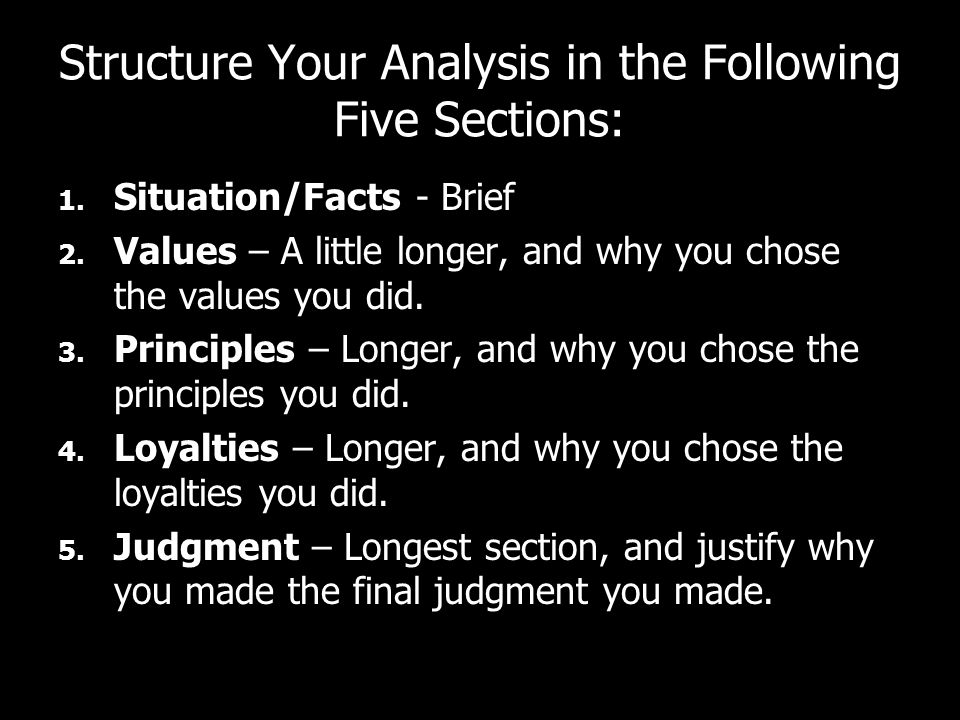 Structure Your Analysis in the Following Five Sections: 1. Situation/Facts - Brief 2. Values – A little longer, and why you chose the values you did.