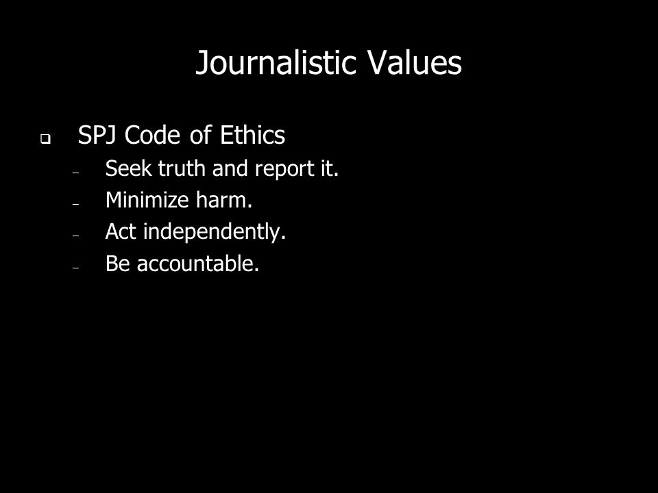 Journalistic Values SPJ Code of Ethics – Seek truth and report it. – Minimize harm. – Act independently. – Be accountable.