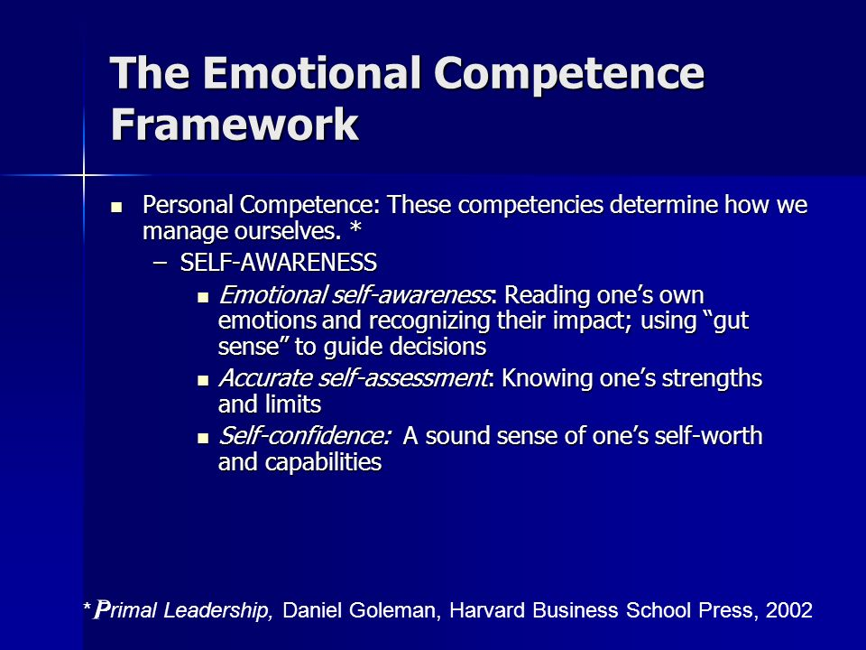 The Emotional Competence Framework Personal Competence: These competencies determine how we manage ourselves. * Personal Competence: These competencie