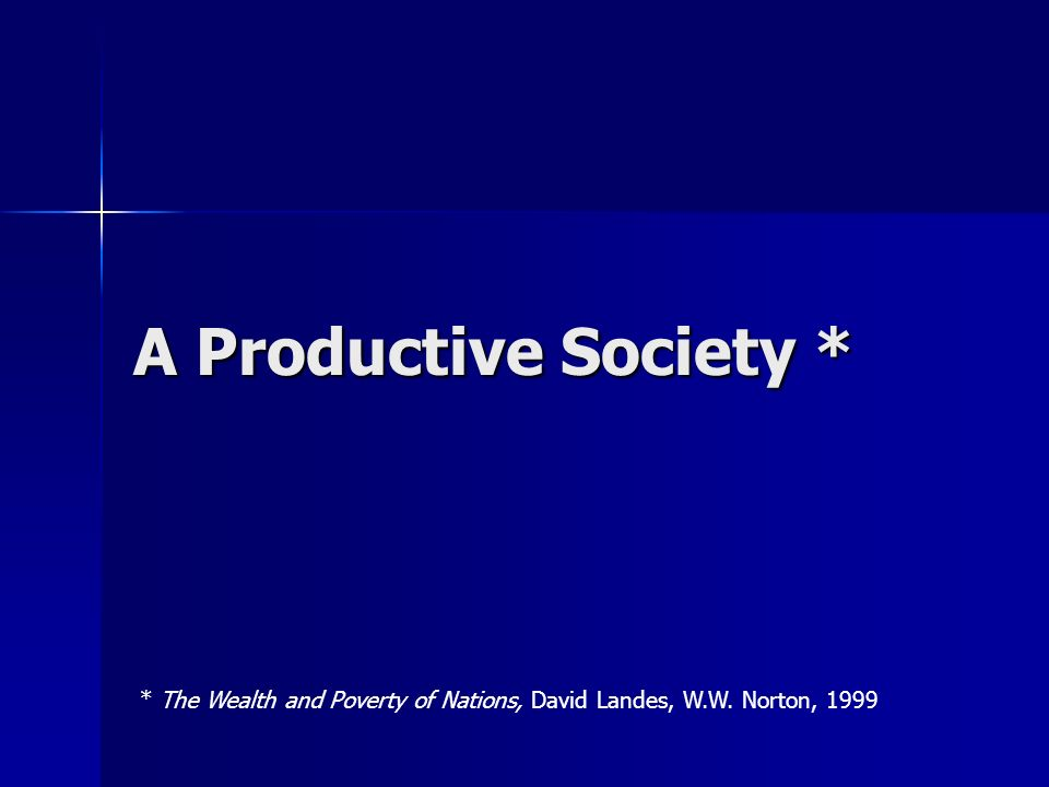 A Productive Society * * The Wealth and Poverty of Nations, David Landes, W.W. Norton, 1999