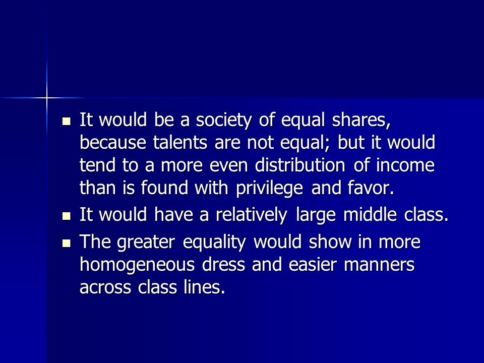It would be a society of equal shares, because talents are not equal; but it would tend to a more even distribution of income than is found with privilege and favor.