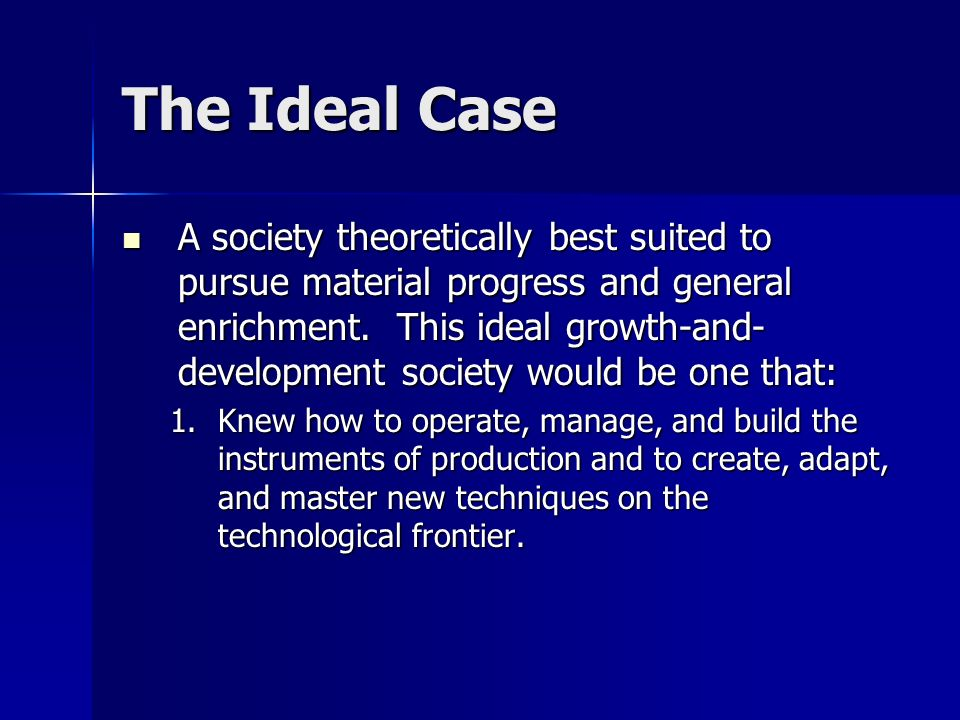 The Ideal Case A society theoretically best suited to pursue material progress and general enrichment. This ideal growth-and- development society woul