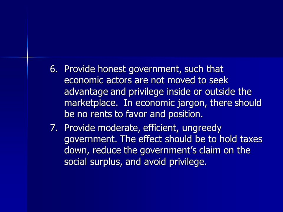 6.Provide honest government, such that economic actors are not moved to seek advantage and privilege inside or outside the marketplace. In economic ja