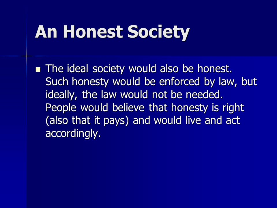 An Honest Society The ideal society would also be honest. Such honesty would be enforced by law, but ideally, the law would not be needed. People woul