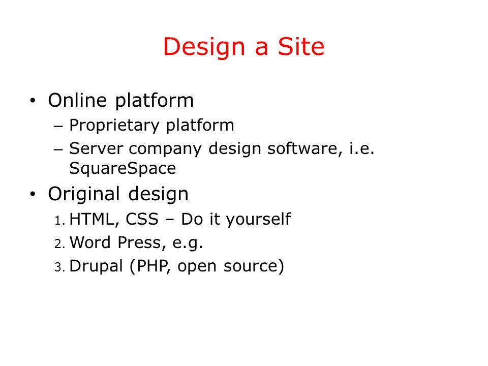 Design a Site Online platform – Proprietary platform – Server company design software, i.e. SquareSpace Original design 1. HTML, CSS – Do it yourself