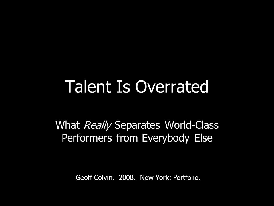 Talent Is Overrated What Really Separates World-Class Performers from Everybody Else Geoff Colvin.