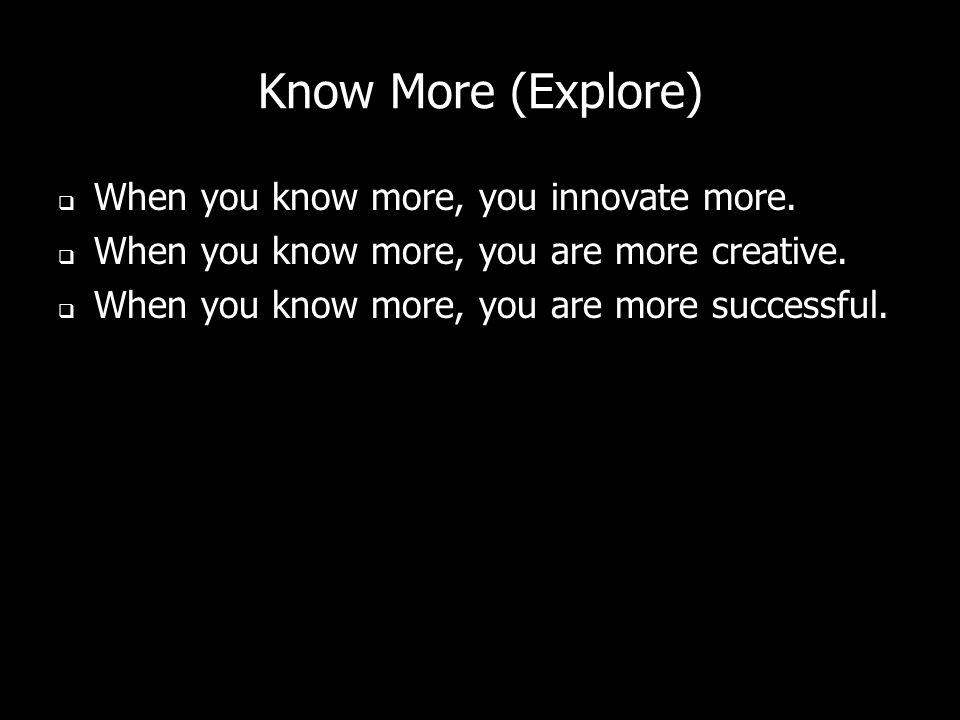 Know More (Explore) When you know more, you innovate more.