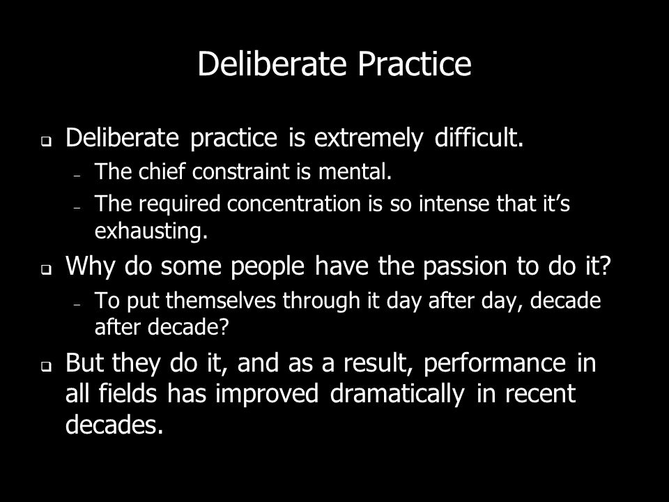 Deliberate Practice Deliberate practice is extremely difficult.