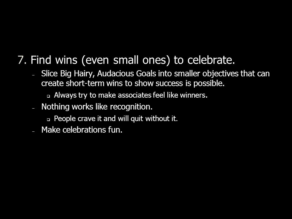 7. Find wins (even small ones) to celebrate. – Slice Big Hairy, Audacious Goals into smaller objectives that can create short-term wins to show succes