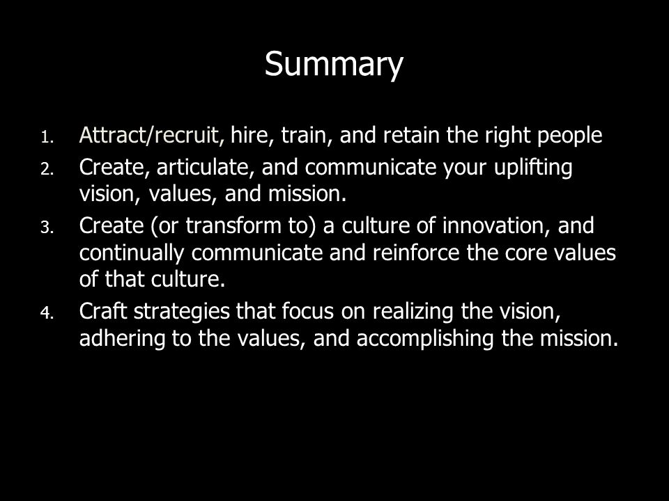 Summary 1. Attract/recruit, hire, train, and retain the right people 2. Create, articulate, and communicate your uplifting vision, values, and mission