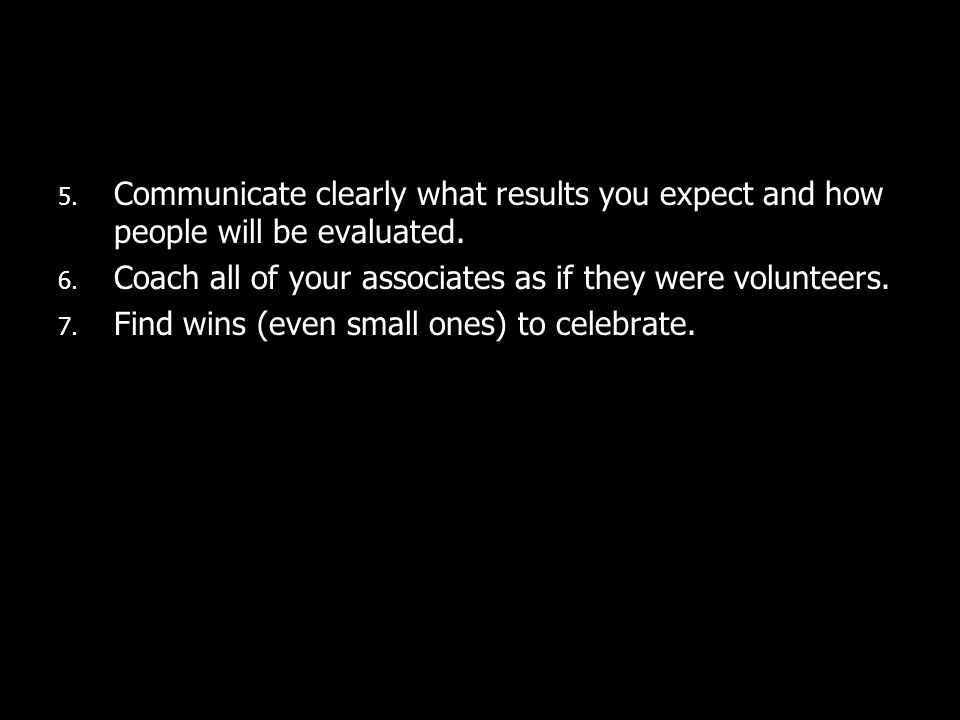 5. Communicate clearly what results you expect and how people will be evaluated. 6. Coach all of your associates as if they were volunteers. 7. Find w