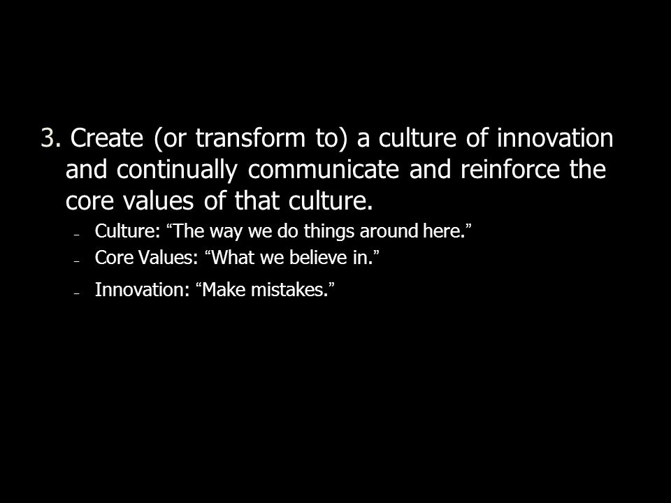 3. Create (or transform to) a culture of innovation and continually communicate and reinforce the core values of that culture. – Culture: The way we d