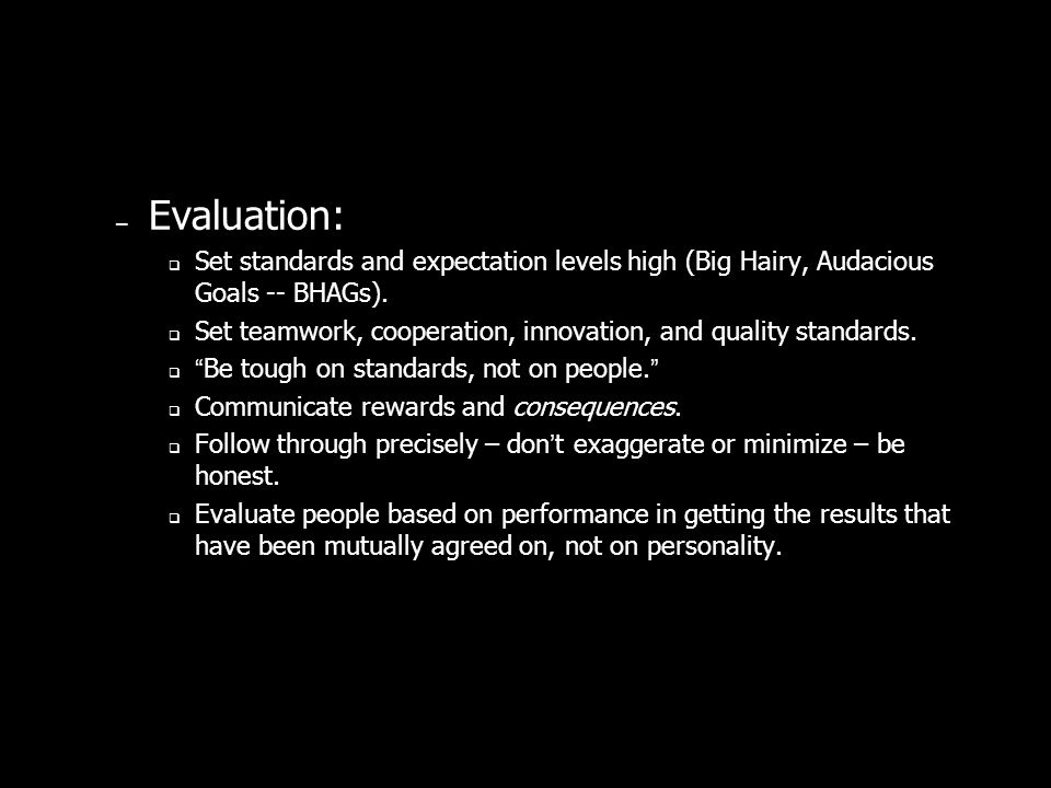 – Evaluation: Set standards and expectation levels high (Big Hairy, Audacious Goals -- BHAGs).