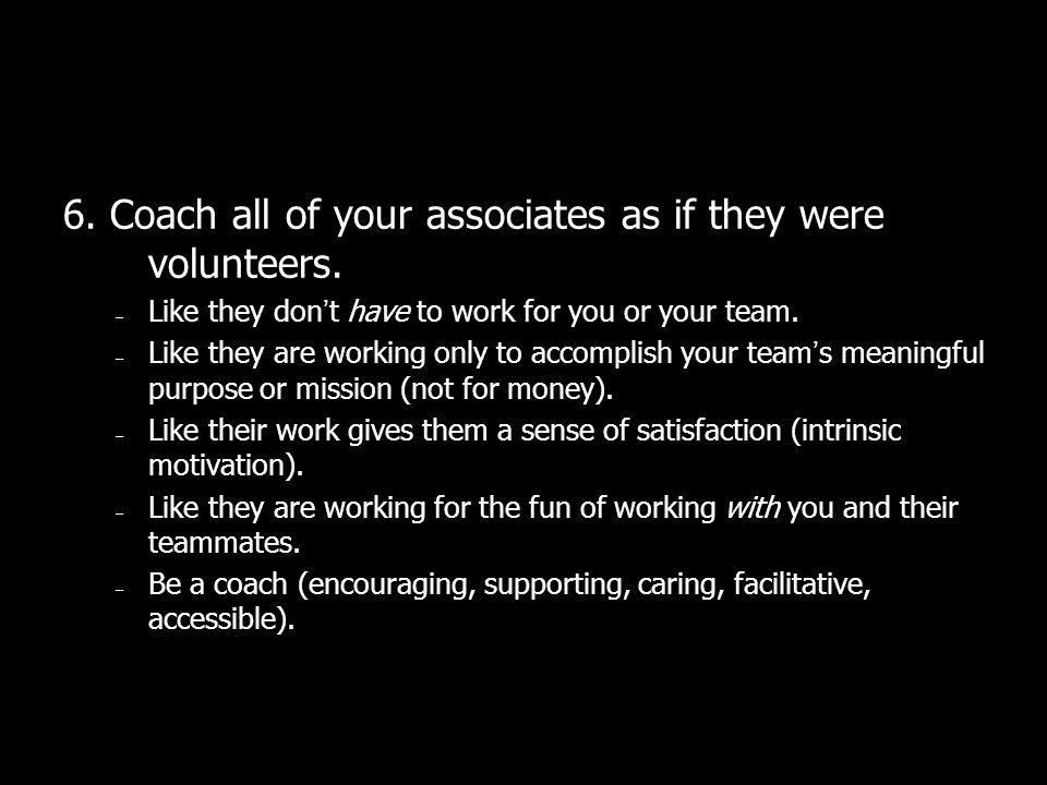 6. Coach all of your associates as if they were volunteers.