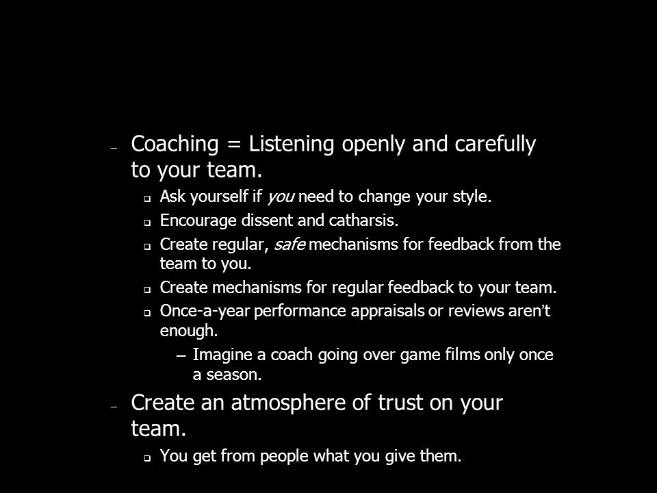 – Coaching = Listening openly and carefully to your team.