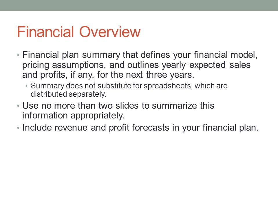 Financial Overview Financial plan summary that defines your financial model, pricing assumptions, and outlines yearly expected sales and profits, if a