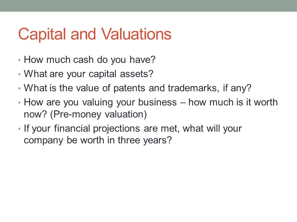 Capital and Valuations How much cash do you have? What are your capital assets? What is the value of patents and trademarks, if any? How are you valui