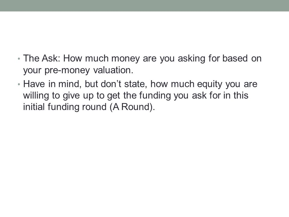 The Ask: How much money are you asking for based on your pre-money valuation. Have in mind, but dont state, how much equity you are willing to give up