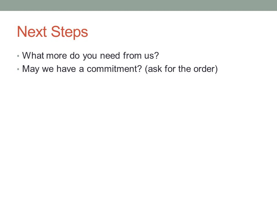Next Steps What more do you need from us? May we have a commitment? (ask for the order)