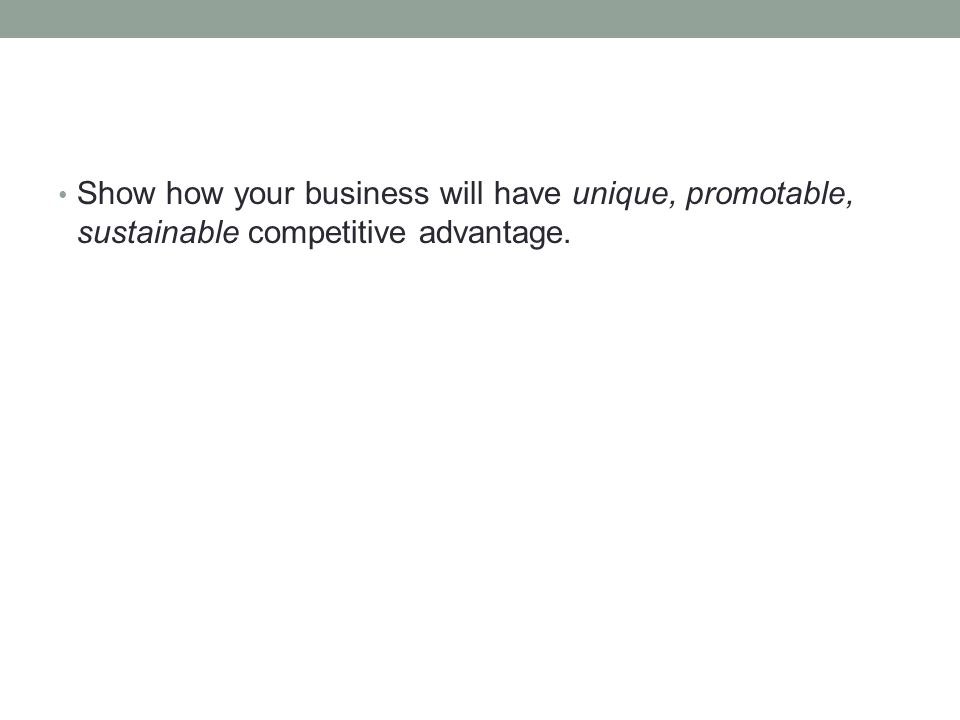 Show how your business will have unique, promotable, sustainable competitive advantage.