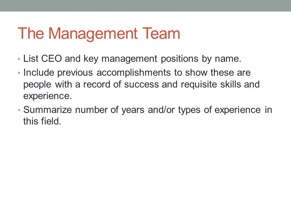 The Management Team List CEO and key management positions by name. Include previous accomplishments to show these are people with a record of success